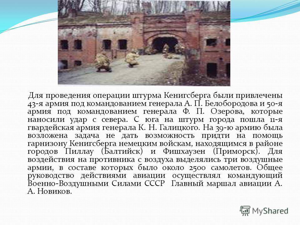 Для проведения операции штурма Кенигсберга были привлечены 43-я армия под командованием генерала А. П. Белобородова и 50-я армия под командованием генерала Ф. П. Озерова, которые наносили удар с севера. С юга на штурм города пошла 11-я гвардейская ар