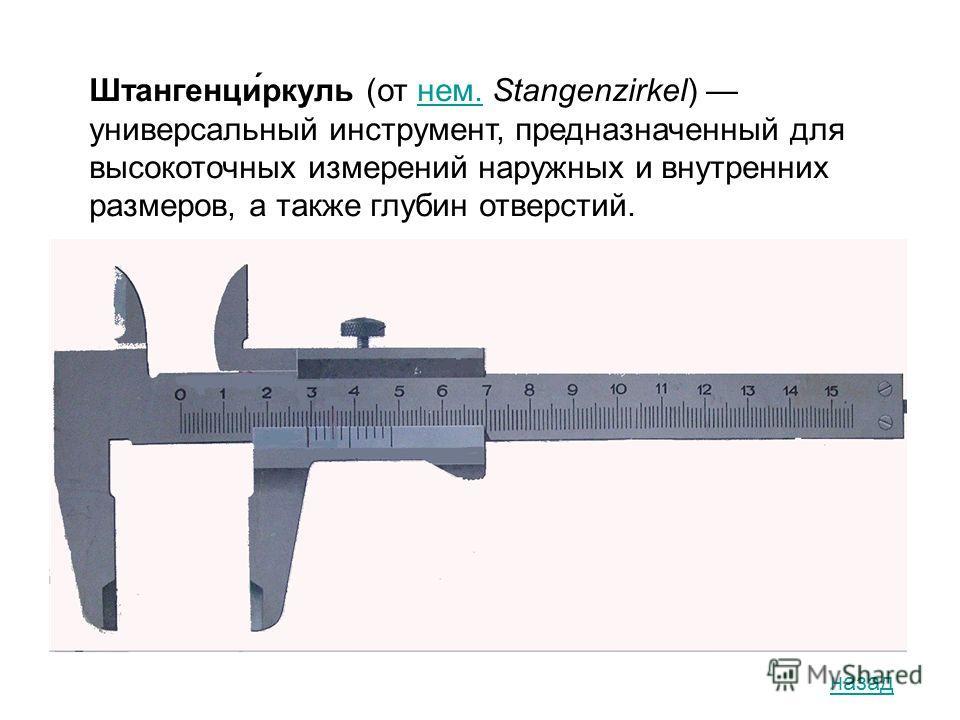 Штангенци́ркуль (от нем. Stangenzirkel) универсальный инструмент, предназначенный для высокоточных измерений наружных и внутренних размеров, а также глубин отверстий.нем. назад