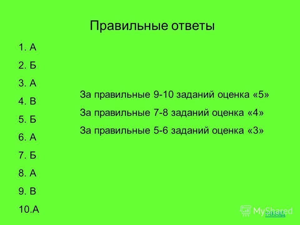 Правильные ответы 1.А 2.Б 3.А 4.В 5.Б 6.А 7.Б 8.А 9.В 10.А За правильные 9-10 заданий оценка «5» За правильные 7-8 заданий оценка «4» За правильные 5-6 заданий оценка «3» назад