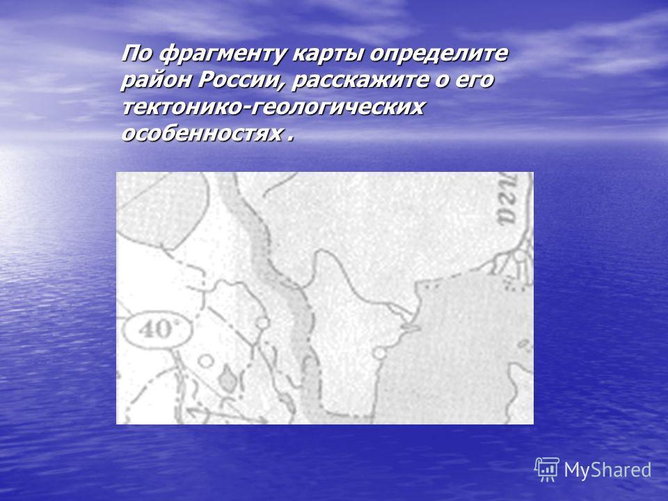 По фрагменту карты определите район России, расскажите о его тектонико-геологических особенностях.