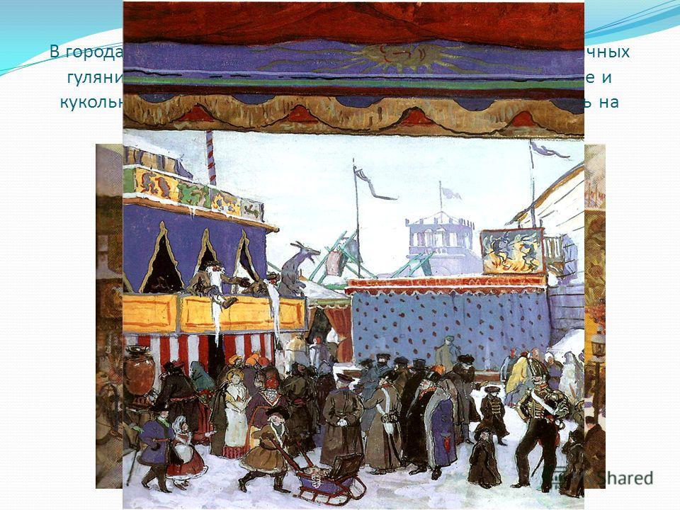 В городах люди нарядно одевались и участвовали в праздничных гуляниях. Они поздравляли друг друга, шли на театральные и кукольные представления, заходили в балаганы посмотреть на скоморохов, на потехи с медведем.