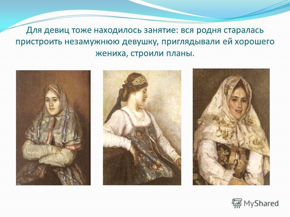 Для девиц тоже находилось занятие: вся родня старалась пристроить незамужнюю девушку, приглядывали ей хорошего жениха, строили планы.