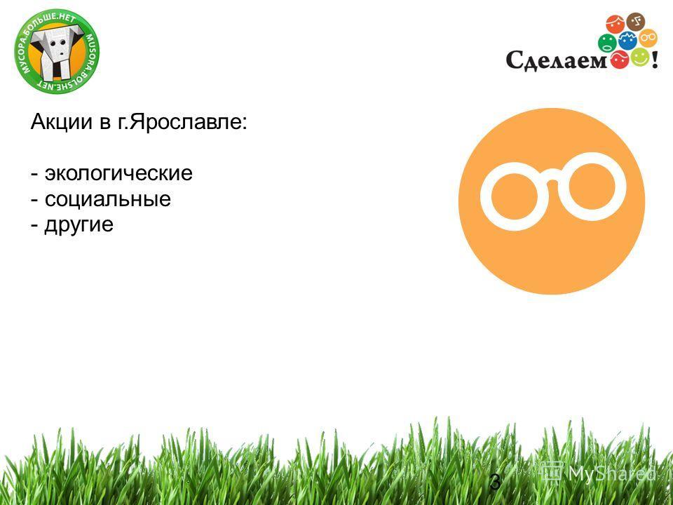 3 3 Акции в г.Ярославле: - экологические - социальные - другие
