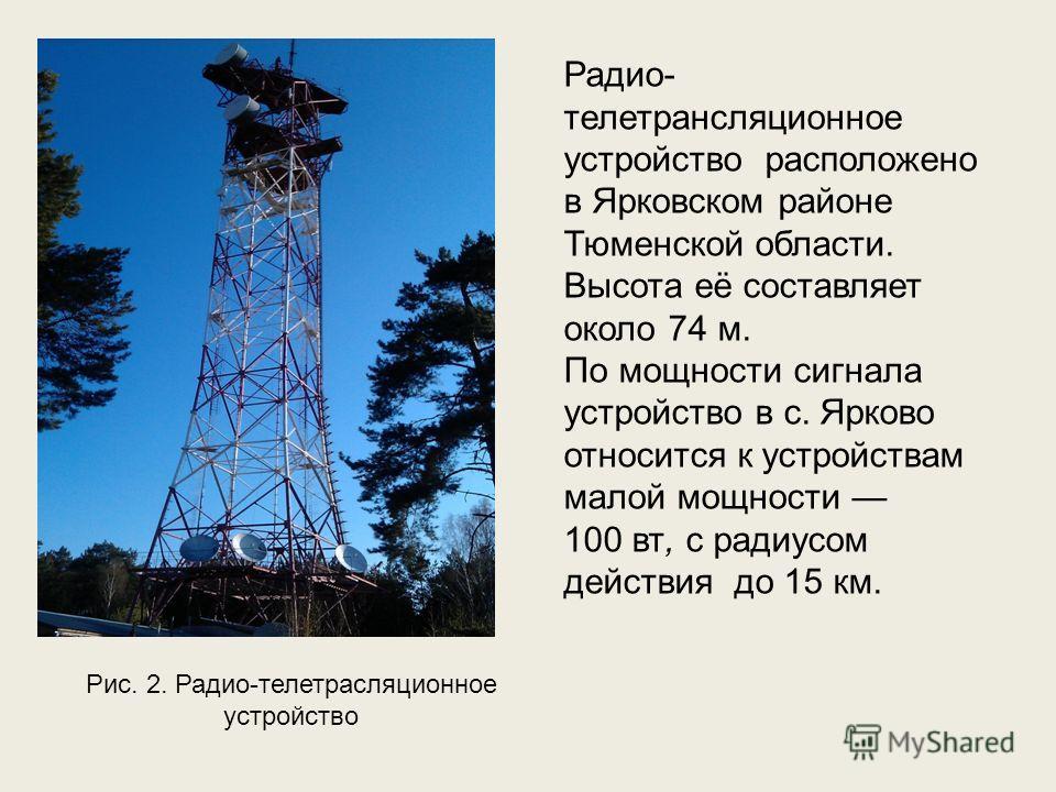 Рис. 2. Радио-телетрасляционное устройство Радио- телетрансляционное устройство расположено в Ярковском районе Тюменской области. Высота её составляет около 74 м. По мощности сигнала устройство в с. Ярково относится к устройствам малой мощности 100 в