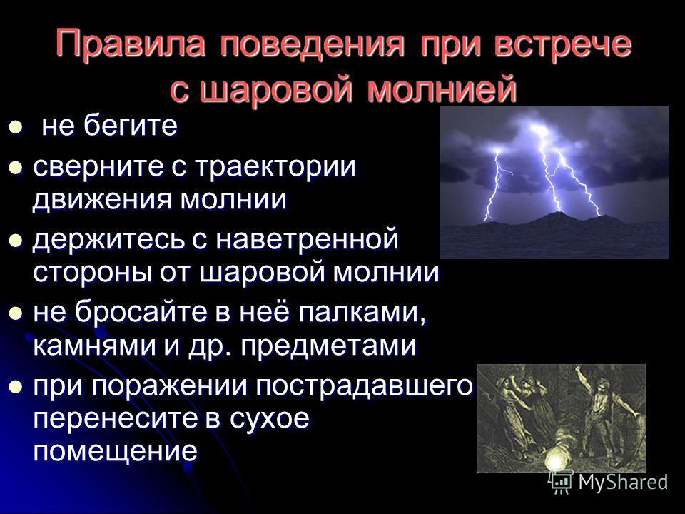 Правила поведения при встрече с шаровой молнией не бегите не бегите сверните с траектории движения молнии сверните с траектории движения молнии держитесь с наветренной стороны от шаровой молнии держитесь с наветренной стороны от шаровой молнии не бро