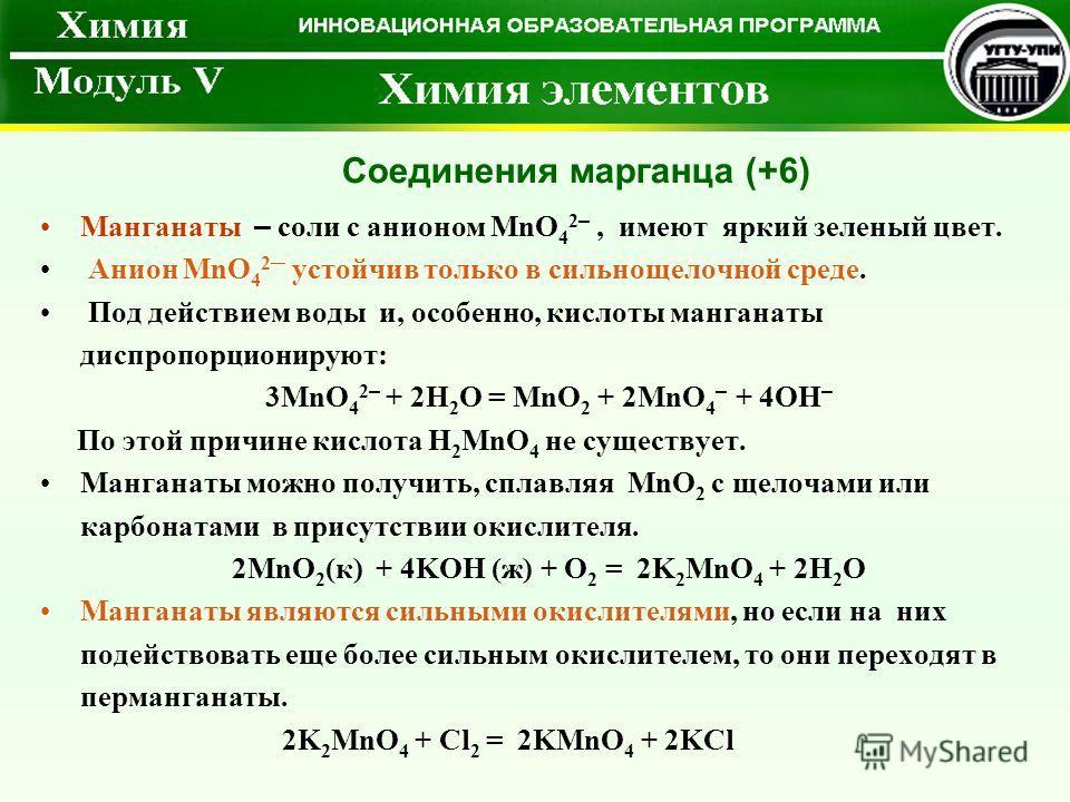 Манганаты – соли с анионом MnO 4 2 –, имеют яркий зеленый цвет. Анион MnO 4 2 устойчив только в сильнощелочной среде. Под действием воды и, особенно, кислоты манганаты диспропорционируют: 3MnO 4 2 – + 2H 2 O = MnO 2 + 2MnO 4 – + 4OH – По этой причине