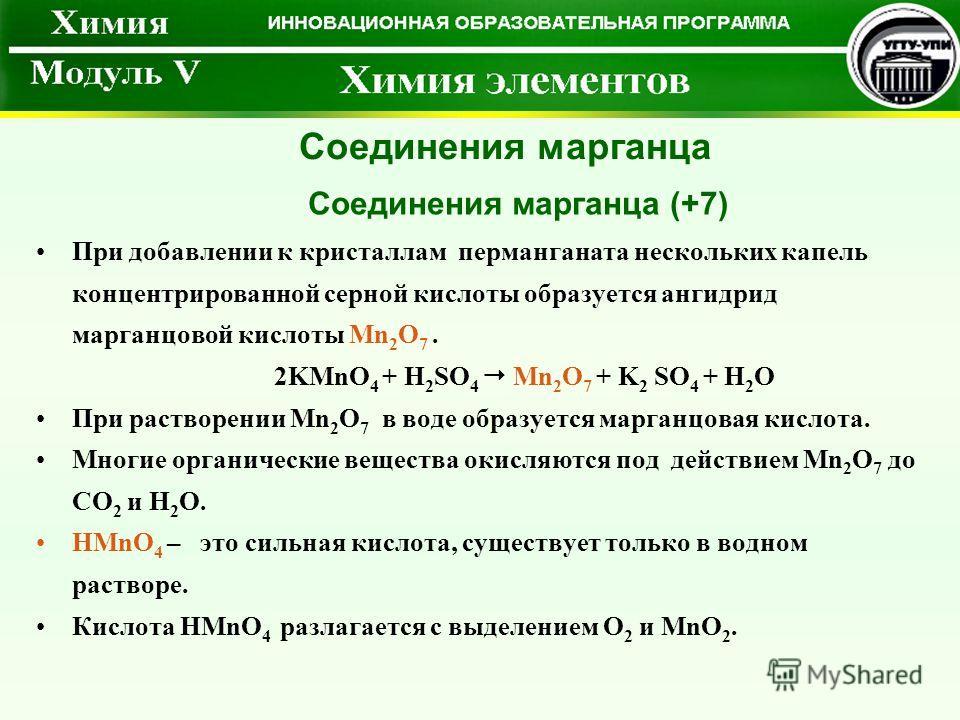 При добавлении к кристаллам перманганата нескольких капель концентрированной серной кислоты образуется ангидрид марганцовой кислоты Mn 2 O 7. 2KMnO 4 + H 2 SO 4 Mn 2 O 7 + K 2 SO 4 + H 2 O При растворении Mn 2 O 7 в воде образуется марганцовая кислот