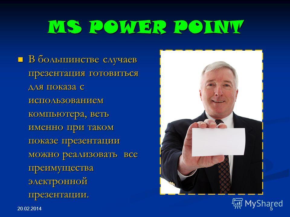 20.02.2014 5 MS POWER POINT В большинстве случаев презентация готовиться для показа с использованием компьютера, веть именно при таком показе презентации можно реализовать все преимущества электронной презентации. В большинстве случаев презентация го