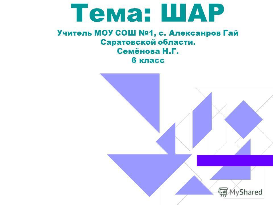 Тема: ШАР Учитель МОУ СОШ 1, с. Алексанров Гай Саратовской области. Семёнова Н.Г. 6 класс