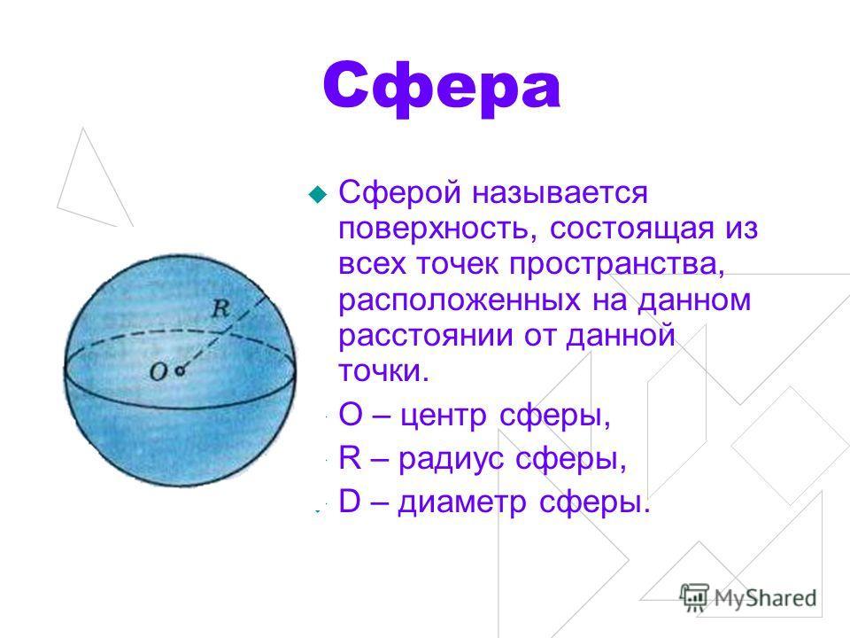 Сфера Сферой называется поверхность, состоящая из всех точек пространства, расположенных на данном расстоянии от данной точки. О – центр сферы, R – радиус сферы, D – диаметр сферы.