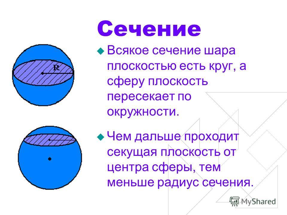 Сечение Всякое сечение шара плоскостью есть круг, а сферу плоскость пересекает по окружности. Чем дальше проходит секущая плоскость от центра сферы, тем меньше радиус сечения.