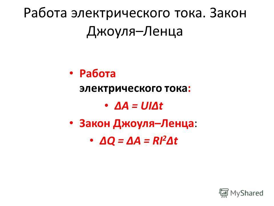 Работа электрического тока. Закон Джоуля–Ленца Работа электрического тока: ΔA = UIΔt Закон Джоуля–Ленца: ΔQ = ΔA = RI 2 Δt