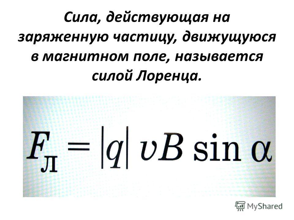 Сила, действующая на заряженную частицу, движущуюся в магнитном поле, называется силой Лоренца.