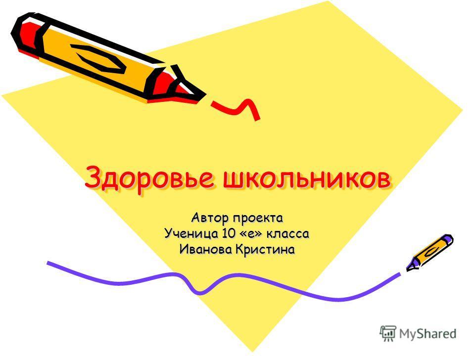 Здоровье школьников Автор проекта Ученица 10 «е» класса Иванова Кристина