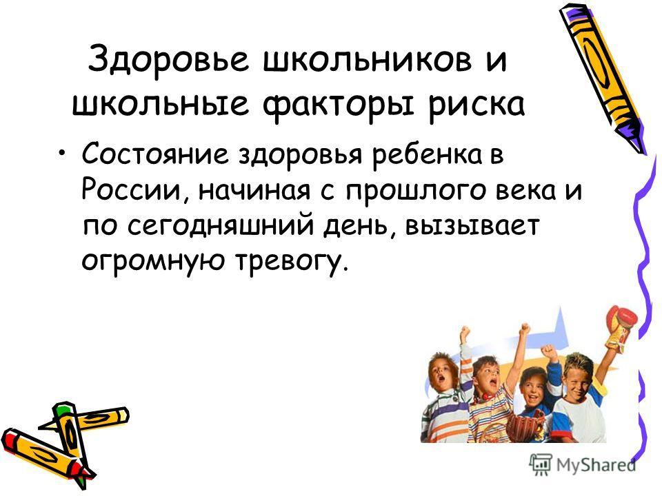 Здоровье школьников и школьные факторы риска Состояние здоровья ребенка в России, начиная с прошлого века и по сегодняшний день, вызывает огромную тревогу.
