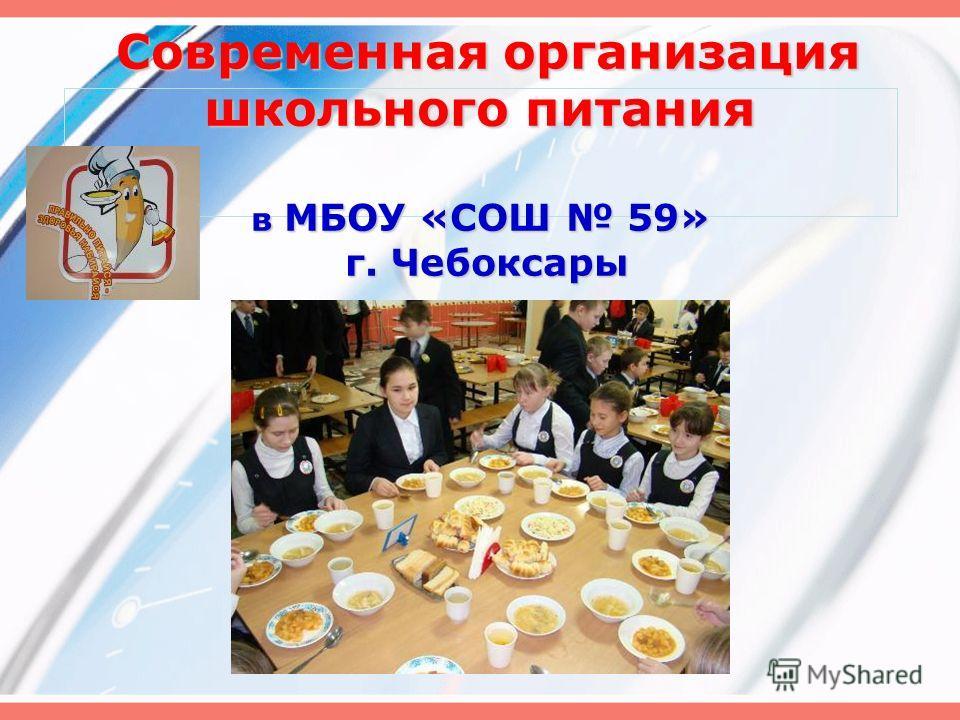 Современная организация школьного питания в МБОУ «СОШ 59» г. Чебоксары Современная организация школьного питания в МБОУ «СОШ 59» г. Чебоксары