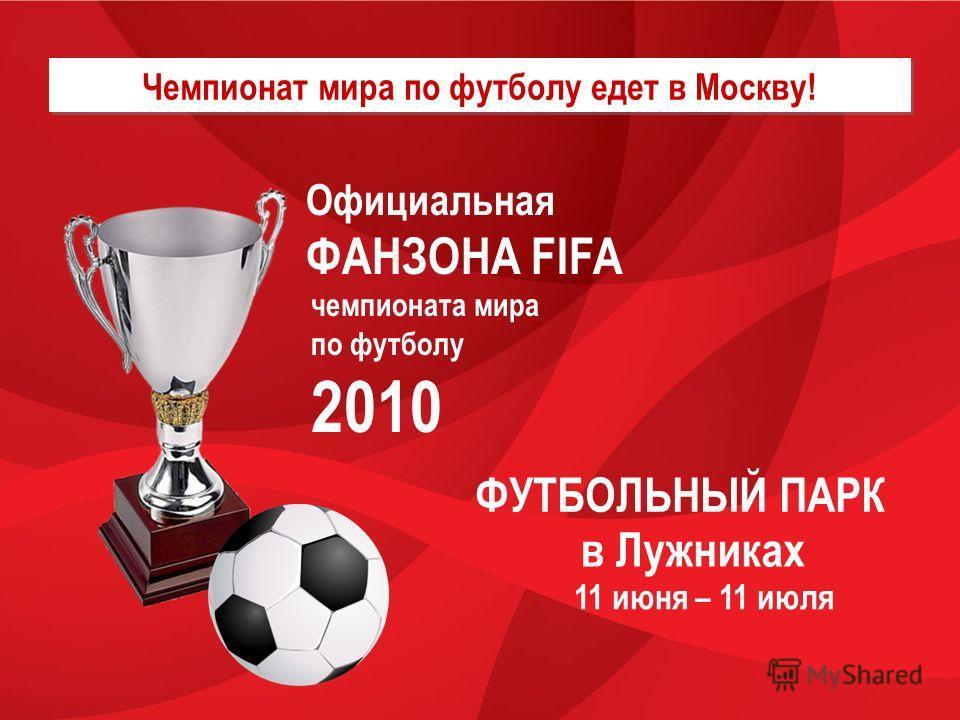 Чемпионат мира по футболу едет в Москву! Официальная ФАНЗОНА FIFA чемпионата мира по футболу 2010 в Лужниках 11 июня – 11 июля ФУТБОЛЬНЫЙ ПАРК