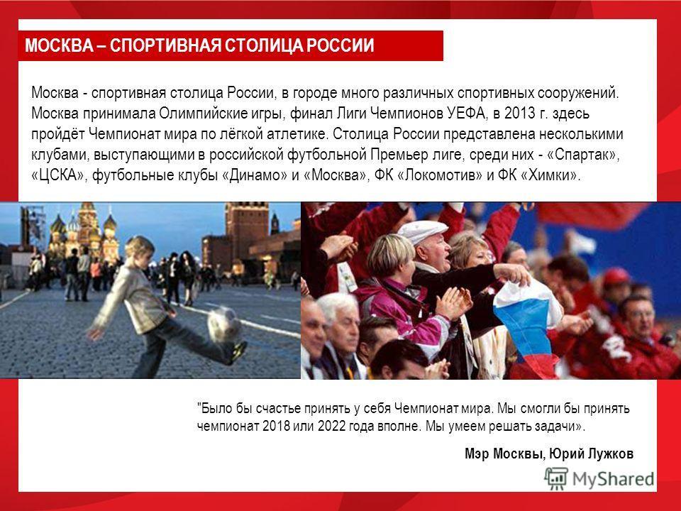 Москва - спортивная столица России, в городе много различных спортивных сооружений. Москва принимала Олимпийские игры, финал Лиги Чемпионов УЕФА, в 2013 г. здесь пройдёт Чемпионат мира по лёгкой атлетике. Столица России представлена несколькими клуба