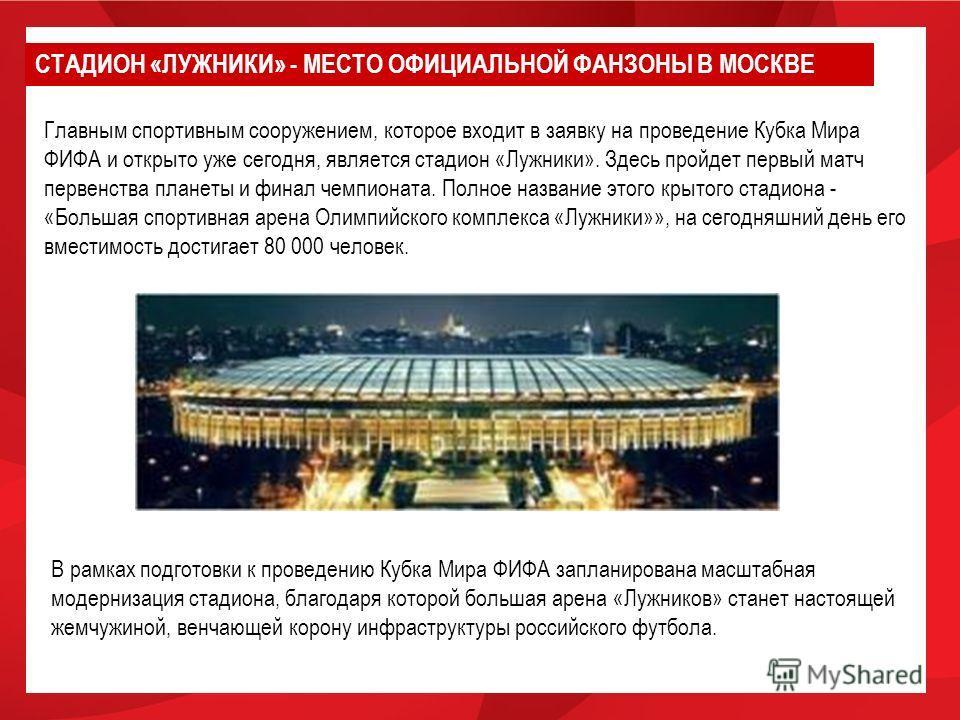 Главным спортивным сооружением, которое входит в заявку на проведение Кубка Мира ФИФА и открыто уже сегодня, является стадион «Лужники». Здесь пройдет первый матч первенства планеты и финал чемпионата. Полное название этого крытого стадиона - «Больша