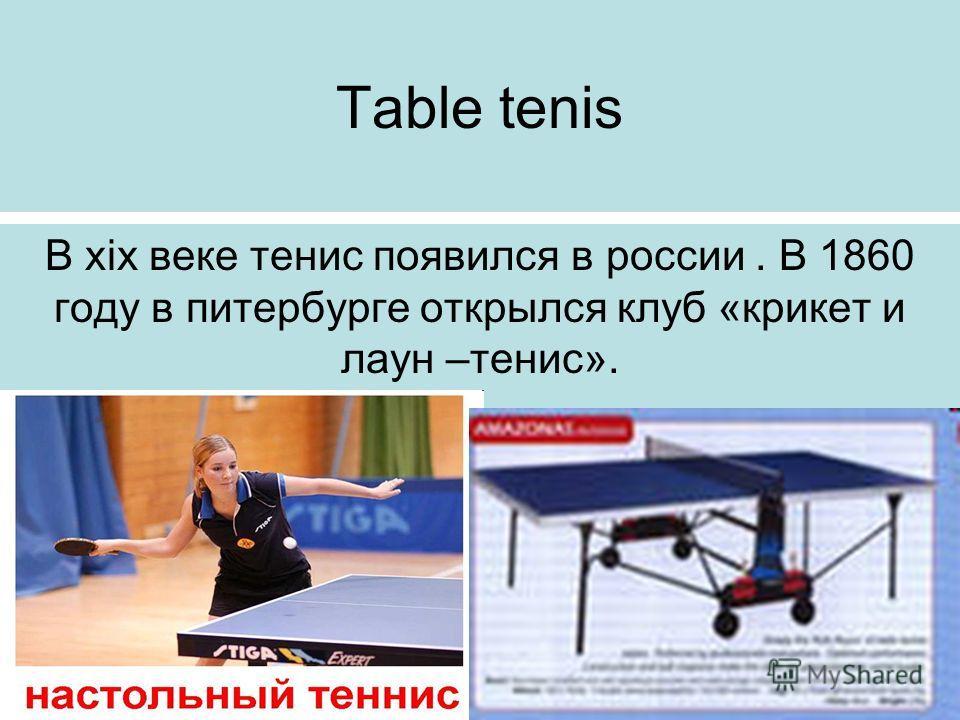 Table tenis В xix веке тенис появился в россии. В 1860 году в питербурге открылся клуб «крикет и лаун –тенис».