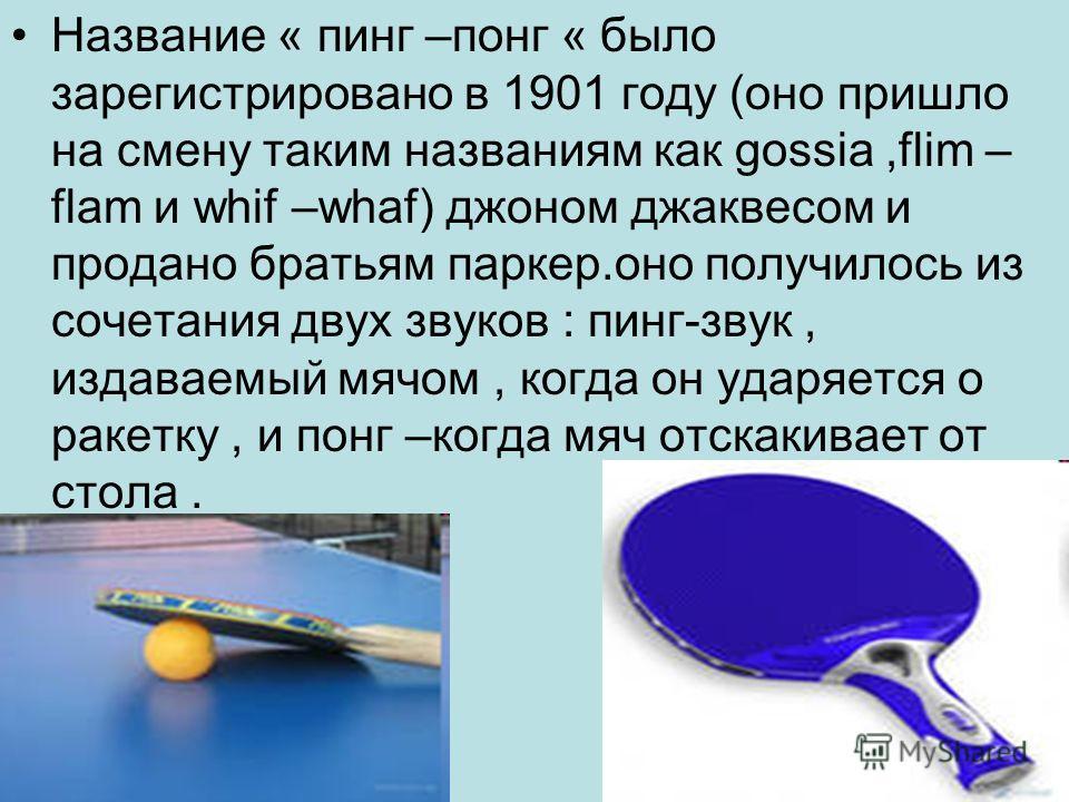 Название « пинг –понг « было зарегистрировано в 1901 году (оно пришло на смену таким названиям как gossia,flim – flam и whif –whaf) джоном джаквесом и продано братьям паркер.оно получилось из сочетания двух звуков : пинг-звук, издаваемый мячом, когда