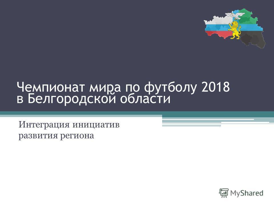 Чемпионат мира по футболу 2018 в Белгородской области Интеграция инициатив развития региона
