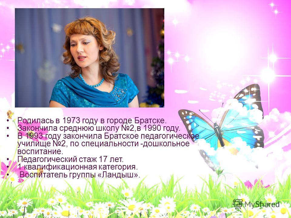 Родилась в 1973 году в городе Братске. Закончила среднюю школу 2,в 1990 году. В 1993 году закончила Братское педагогическое училище 2, по специальности -дошкольное воспитание. Педагогический стаж 17 лет. 1 квалификационная категория. Воспитатель груп