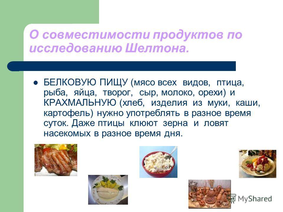 О совместимости продуктов по исследованию Шелтона. БЕЛКОВУЮ ПИЩУ (мясо всех видов, птица, рыба, яйца, творог, сыр, молоко, орехи) и КРАХМАЛЬНУЮ (хлеб, изделия из муки, каши, картофель) нужно употреблять в разное время суток. Даже птицы клюют зерна и