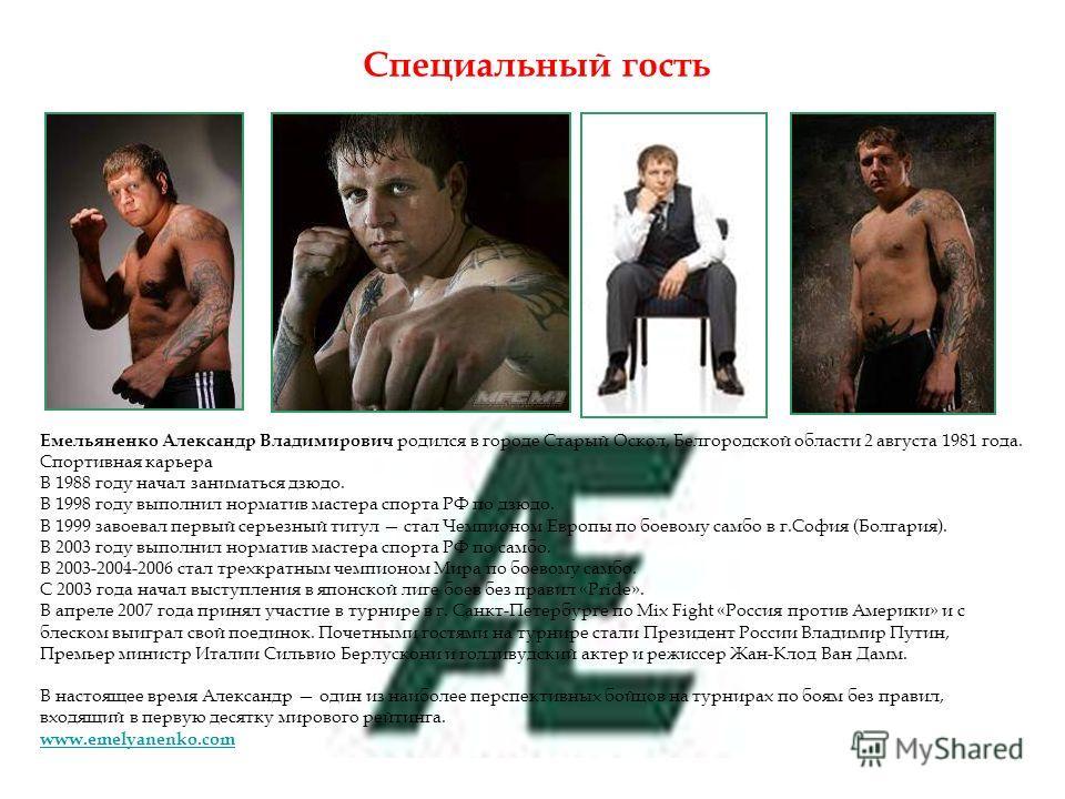 Специальный гость Емельяненко Александр Владимирович родился в городе Старый Оскол, Белгородской области 2 августа 1981 года. Спортивная карьера В 1988 году начал заниматься дзюдо. В 1998 году выполнил норматив мастера спорта РФ по дзюдо. В 1999 заво