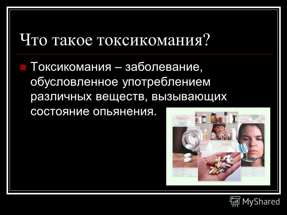 Что такое токсикомания? Токсикомания – заболевание, обусловленное употреблением различных веществ, вызывающих состояние опьянения.