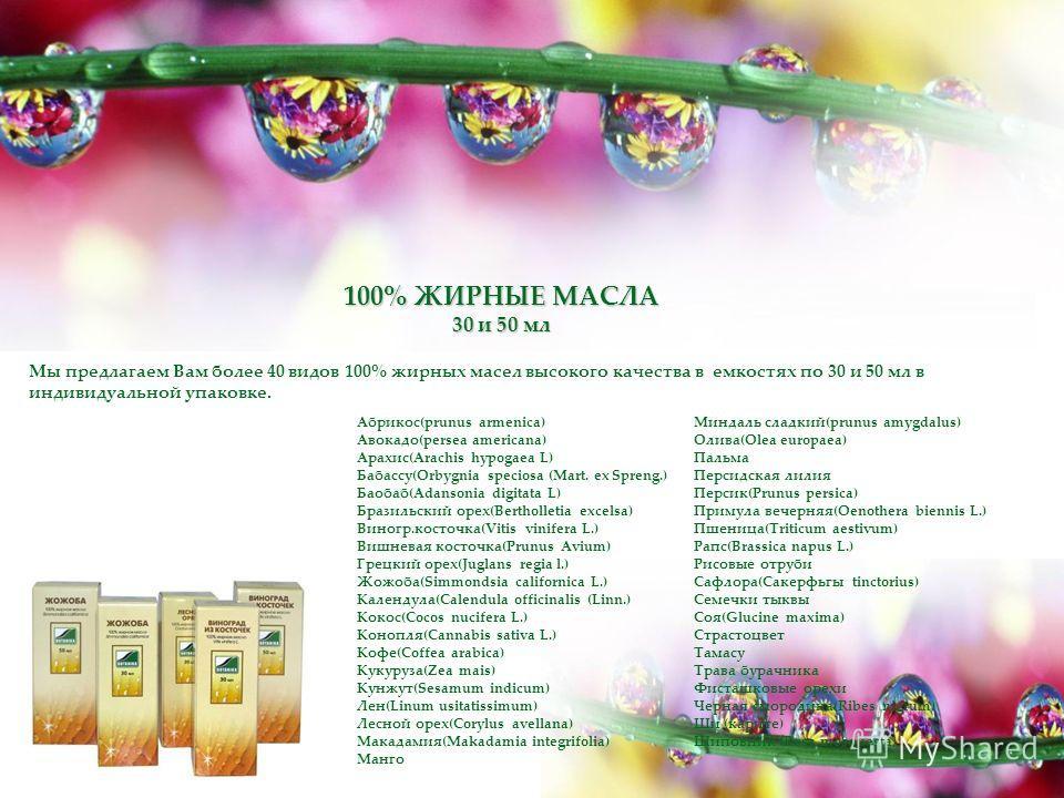 100% ЖИРНЫЕ МАСЛА 30 и 50 мл Мы предлагаем Вам более 40 видов 100% жирных масел высокого качества в емкостях по 30 и 50 мл в индивидуальной упаковке. Абрикос(prunus armenica) Авокадо(persea americana) Арахис(Arachis hypogaea L) Бабассу(Orbygnia speci