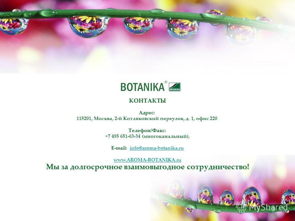 Адрес: Адрес: 115201, Москва, 2-й Котляковский переулок, д. 1, офис 220 Телефон/Факс Телефон/Факс: +7 495 651-63-34 (многоканальный), E-mail: E-mail: info@aroma-botanika.ruinfo@aroma-botanika.ru www.AROMA-BOTANIKA.ru Мы за долгосрочное взаимовыгодное