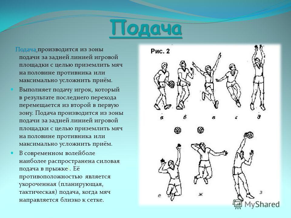 Подача Подача Подача производится из зоны подачи за задней линией игровой площадки с целью приземлить мяч на половине противника или максимально усложнить приём. Выполняет подачу игрок, который в результате последнего перехода перемещается из второй