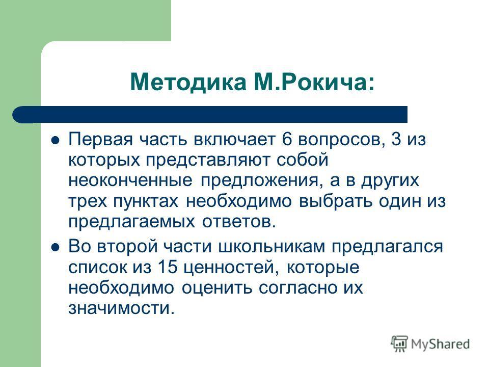 Методика М.Рокича: Первая часть включает 6 вопросов, 3 из которых представляют собой неоконченные предложения, а в других трех пунктах необходимо выбрать один из предлагаемых ответов. Во второй части школьникам предлагался список из 15 ценностей, кот