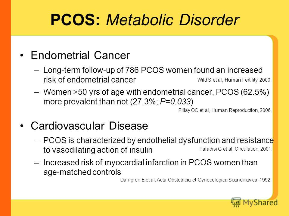 PCOS: Metabolic Disorder Endometrial Cancer –Long-term follow-up of 786 PCOS women found an increased risk of endometrial cancer –Women >50 yrs of age with endometrial cancer, PCOS (62.5%) more prevalent than not (27.3%; P=0.033) Cardiovascular Disea