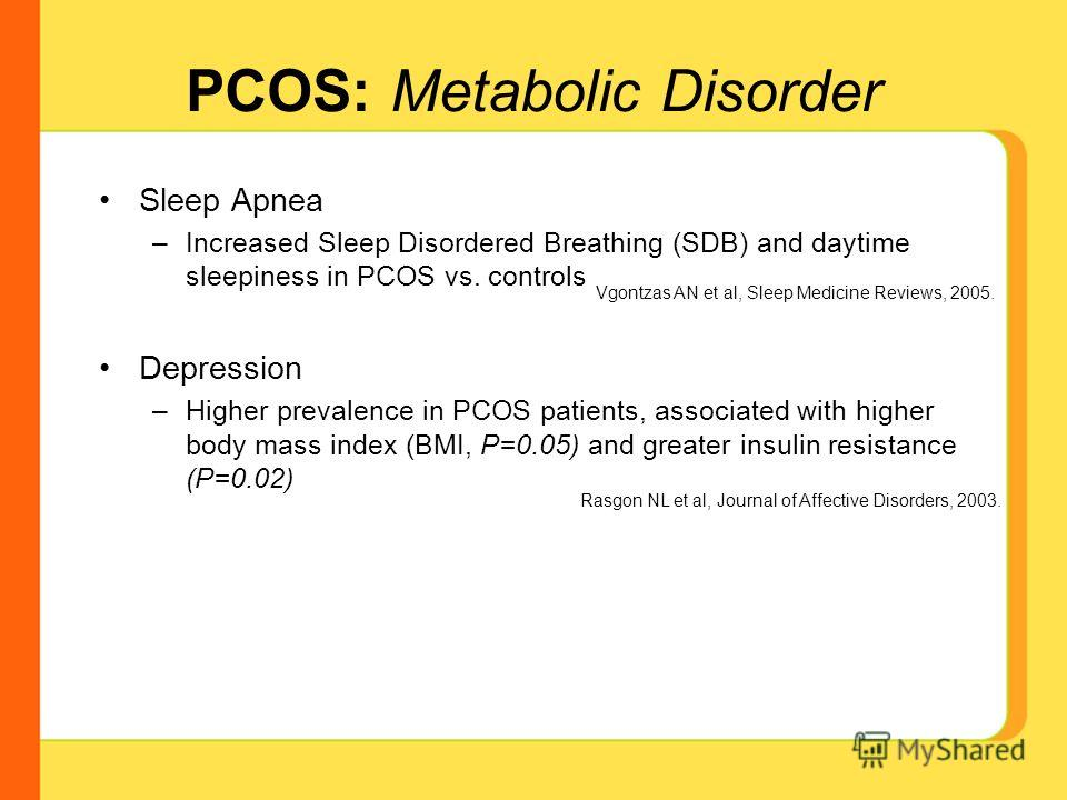 Sleep Apnea –Increased Sleep Disordered Breathing (SDB) and daytime sleepiness in PCOS vs. controls Depression –Higher prevalence in PCOS patients, associated with higher body mass index (BMI, P=0.05) and greater insulin resistance (P=0.02) Vgontzas