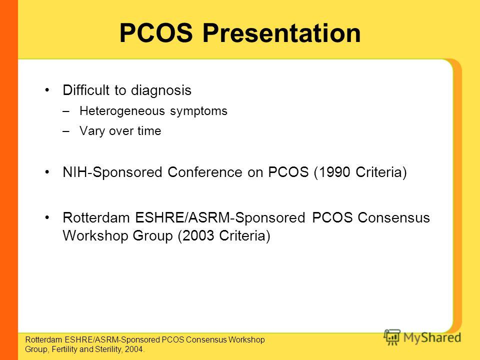 PCOS Presentation Difficult to diagnosis –Heterogeneous symptoms –Vary over time NIH-Sponsored Conference on PCOS (1990 Criteria) Rotterdam ESHRE/ASRM-Sponsored PCOS Consensus Workshop Group (2003 Criteria) Rotterdam ESHRE/ASRM-Sponsored PCOS Consens
