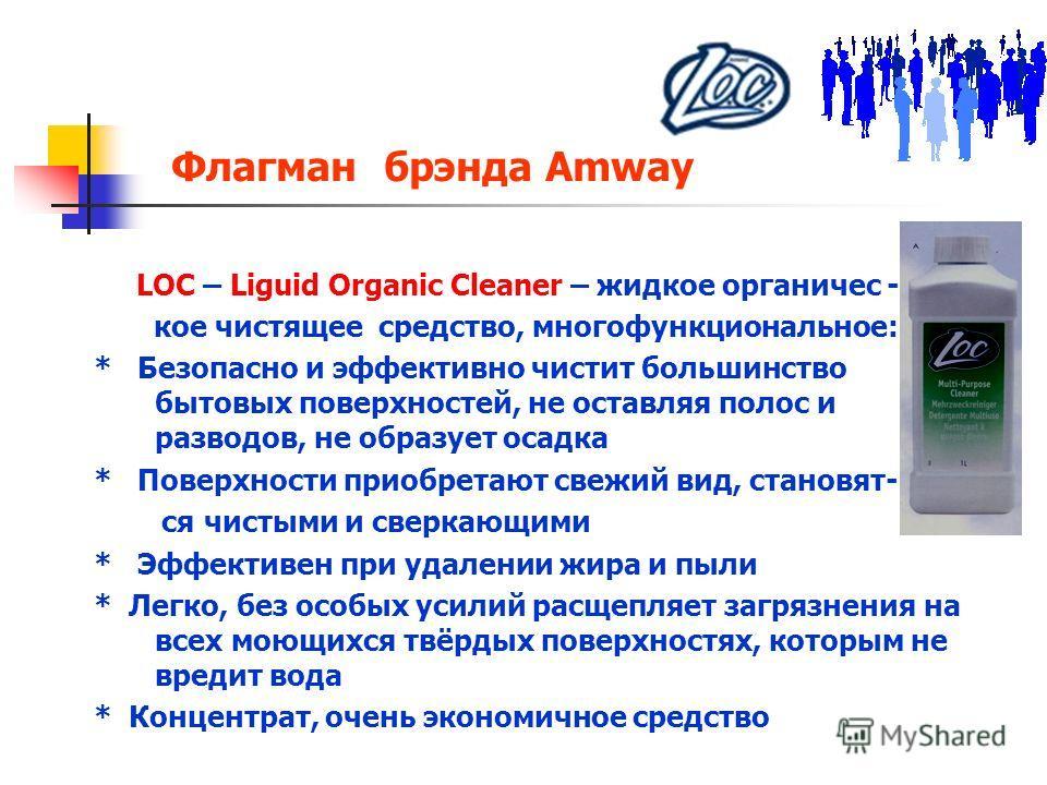 Флагман брэнда Amway LOC – Liguid Organic Cleaner – жидкое органичес - кое чистящее средство, многофункциональное: * Безопасно и эффективно чистит большинство бытовых поверхностей, не оставляя полос и разводов, не образует осадка * Поверхности приобр