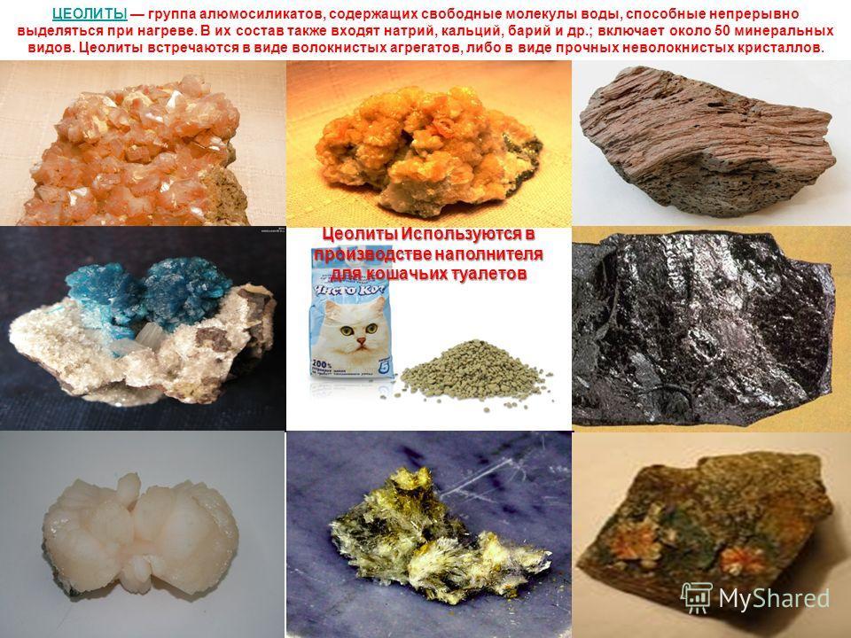 ЦЕОЛИТЫЦЕОЛИТЫ группа алюмосиликатов, содержащих свободные молекулы воды, способные непрерывно выделяться при нагреве. В их состав также входят натрий, кальций, барий и др.; включает около 50 минеральных видов. Цеолиты встречаются в виде волокнистых