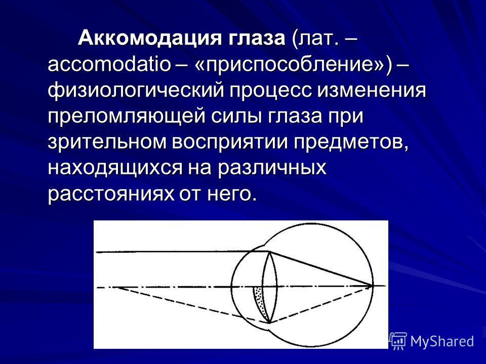 Аккомодация глаза (лат. – accomodatio – «приспособление») – физиологический процесс изменения преломляющей силы глаза при зрительном восприятии предметов, находящихся на различных расстояниях от него.