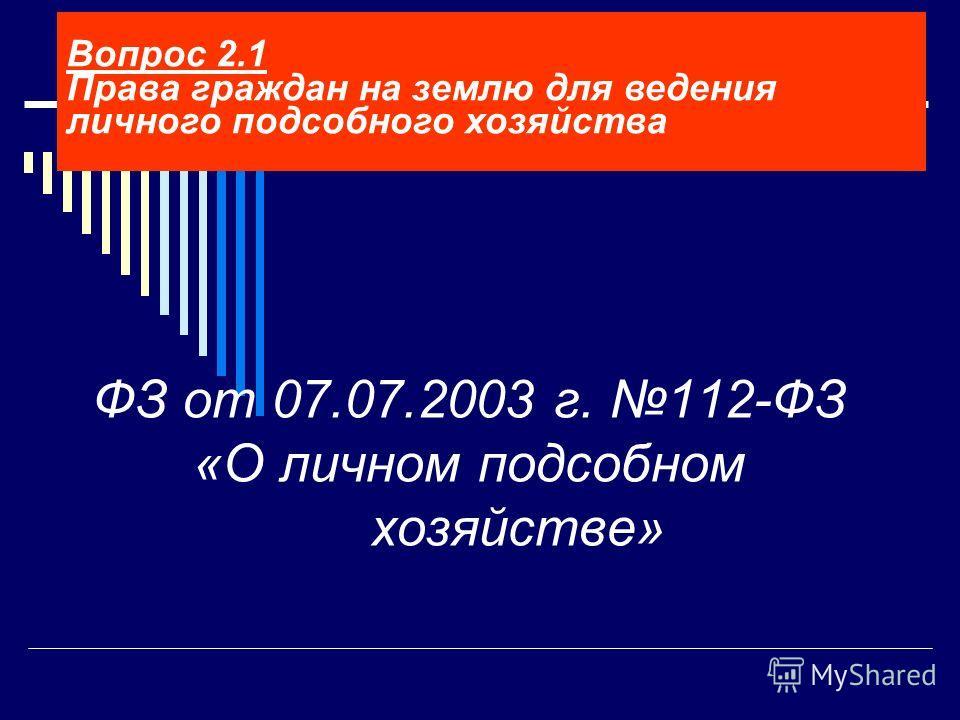ФЗ от 07.07.2003 г. 112-ФЗ «О личном подсобном хозяйстве» Вопрос 2.1 Права граждан на землю для ведения личного подсобного хозяйства