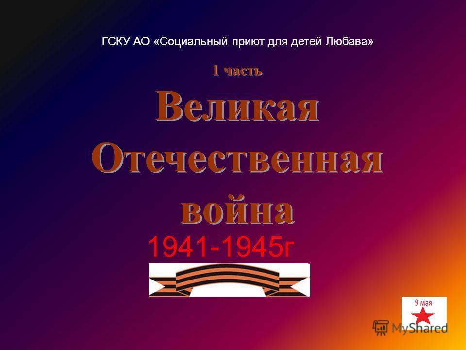1 часть Великая Отечественная война 1941-1945г ГСКУ АО «Социальный приют для детей Любава»