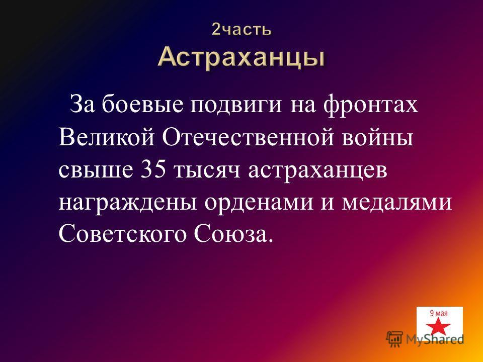 За боевые подвиги на фронтах Великой Отечественной войны свыше 35 тысяч астраханцев награждены орденами и медалями Советского Союза.