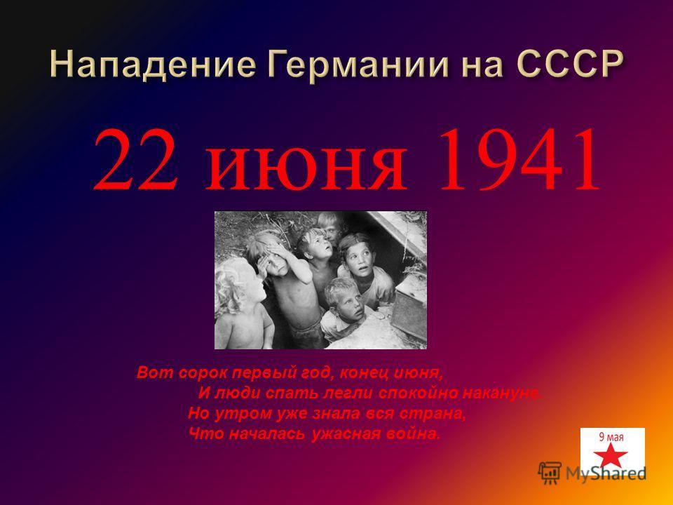 22 июня 1941 Вот сорок первый год, конец июня, И люди спать легли спокойно накануне. Но утром уже знала вся страна, Что началась ужасная война.