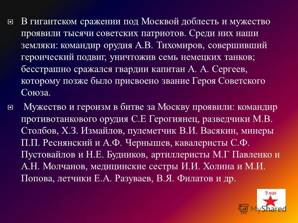 В гигантском сражении под Москвой доблесть и мужество проявили тысячи советских патриотов. Среди них наши земляки : командир орудия А. В. Тихомиров, совершивший героический подвиг, уничтожив семь немецких танков ; бесстрашно сражался гвардии капитан