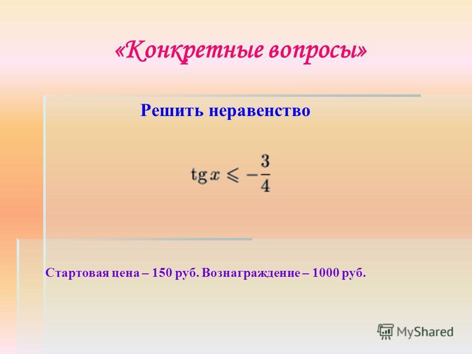«Конкретные вопросы» Стартовая цена – 150 руб. Вознаграждение – 1000 руб. Решить неравенство
