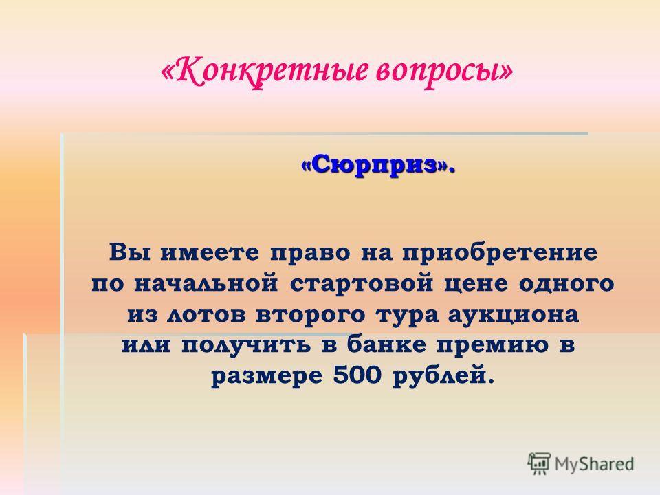 «Конкретные вопросы» «Сюрприз». Вы имеете право на приобретение по начальной стартовой цене одного из лотов второго тура аукциона или получить в банке премию в размере 500 рублей.