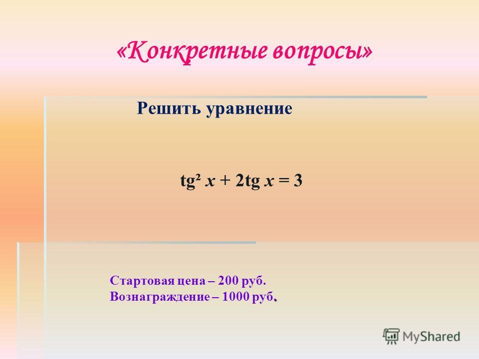 «Конкретные вопросы» Стартовая цена – 200 руб.. Вознаграждение – 1000 руб. Решить уравнение tg² x + 2tg x = 3
