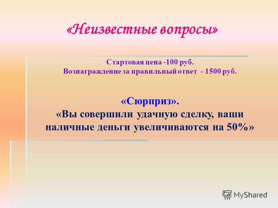 «Неизвестные вопросы» Стартовая цена -100 руб. Вознаграждение за правильный ответ - 1500 руб. «Сюрприз». «Вы совершили удачную сделку, ваши наличные деньги увеличиваются на 50%»