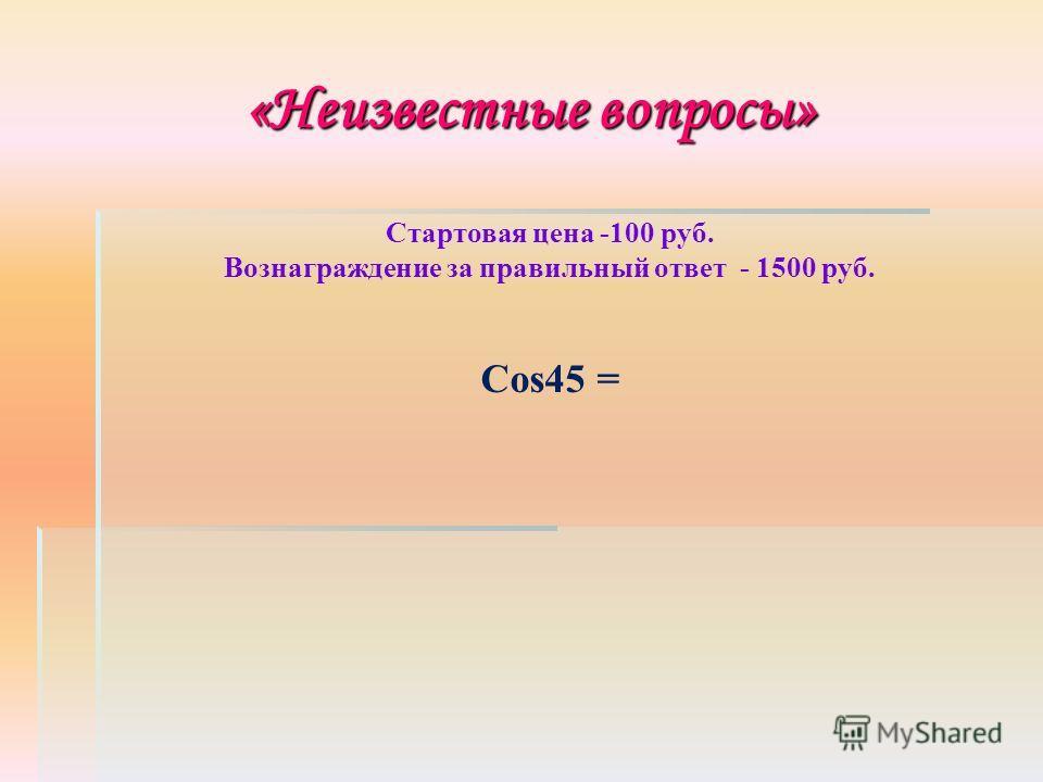 «Неизвестные вопросы» Стартовая цена -100 руб. Вознаграждение за правильный ответ - 1500 руб. Cos45 =